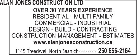 Alan Jones Construction Ltd (250-656-2164) - Display Ad - OVER 30 YEARS EXPERIENCE RESIDENTIAL - MULTI FAMILY COMMERCIAL - INDUSTRIAL DESIGN - BUILD - CONTRACTING CONSTRUCTION MANAGEMENT - ESTIMATES www.alanjonesconstruction.ca  OVER 30 YEARS EXPERIENCE RESIDENTIAL - MULTI FAMILY COMMERCIAL - INDUSTRIAL DESIGN - BUILD - CONTRACTING CONSTRUCTION MANAGEMENT - ESTIMATES www.alanjonesconstruction.ca