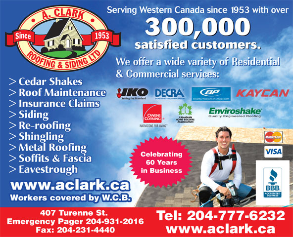 A Clark Roofing & Siding (Manitoba) Ltd (204-777-6232) - Annonce illustrée======= - TM INNOVATIONS  FOR  LIVING > Re-roofing > Shingling > Metal Roofing Celebrating > Soffits & Fascia 60 Years > Eavestrough in Business www.aclark.ca.aclark.ca Workers covered by W.C.B. 407 Turenne St. Tel: 204-777-6232 Emergency Pager 204-931-2016 Fax: 204-231-4440 www.aclark.ca > Siding > Cedar Shakes > Roof Maintenance > Insurance Claims Serving Western Canada since 1953 with over 300,000 satisfied customers.ii satisfied customers.satisfied custome > Cedar Shakes > Roof Maintenance > Insurance Claims > Siding TM INNOVATIONS  FOR  LIVING > Re-roofing > Shingling > Metal Roofing Celebrating > Soffits & Fascia 60 Years > Eavestrough in Business www.aclark.ca.aclark.ca Workers covered by W.C.B. 407 Turenne St. Tel: 204-777-6232 Emergency Pager 204-931-2016 Fax: 204-231-4440 www.aclark.ca Serving Western Canada since 1953 with over 300,000 satisfied customers.ii satisfied customers.satisfied custome