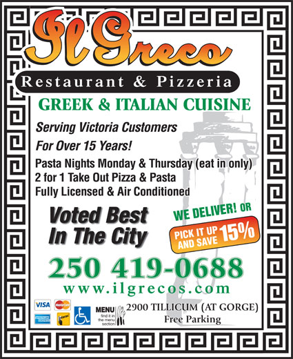 Il Greco (250-386-1116) - Display Ad - Restaurant & Pizzeria GREEK & ITALIAN CUISINE Serving Victoria Customers For Over 15 Years! Pasta Nights Monday & Thursday (eat in only) 2 for 1 Take Out Pizza & Pasta Fully Licensed & Air Conditioned Voted Best PICK IT UP 15% In The City AND SAVE 250 419-0688 www.ilgrecos.com WE DELIVER! OR 2900 TILLICUM (AT GORGE) MENU find it in the menu Free Parking section Restaurant & Pizzeria GREEK & ITALIAN CUISINE Serving Victoria Customers For Over 15 Years! Pasta Nights Monday & Thursday (eat in only) 2 for 1 Take Out Pizza & Pasta Fully Licensed & Air Conditioned WE DELIVER! OR Voted Best PICK IT UP 15% In The City AND SAVE 250 419-0688 www.ilgrecos.com 2900 TILLICUM (AT GORGE) MENU find it in Free Parking section the menu