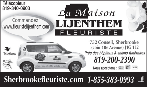 Fleuriste Lijenthem (819-562-6254) - Annonce illustrée======= - Télécopieur 819-340-0903819-340-0903 La Maison Commandez LIJENTHEM www.fleuristelijenthem.com FLEURISTE 752 Conseil, Sherbrooke (coin 10e Avenue) J1G 1L2 Près des hôpitaux & salons funérairesPr 819-200-2390 Nous acceptons : Sherbrookefleuriste.com 1-855-383-0993