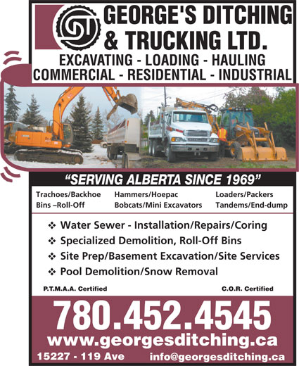 George's Ditching & Trucking Ltd (780-452-4545) - Display Ad - Hammers/Hoepac Trachoes/Backhoe Loaders/Packers 780.452.4545 www.georgesditching.ca 15227 - 119 Ave Bins -Roll-Off Bobcats/Mini Excavators Tandems/End-dump Water Sewer - Installation/Repairs/Coring Specialized Demolition, Roll-Off Bins Site Prep/Basement Excavation/Site Services Pool Demolition/Snow Removal C.O.R. CertifiedP.T.M.A.A. Certified 780.452.4545 www.georgesditching.ca 15227 - 119 Ave Trachoes/Backhoe Hammers/Hoepac Loaders/Packers Bins -Roll-Off Bobcats/Mini Excavators Tandems/End-dump Water Sewer - Installation/Repairs/Coring Specialized Demolition, Roll-Off Bins Site Prep/Basement Excavation/Site Services Pool Demolition/Snow Removal C.O.R. CertifiedP.T.M.A.A. Certified
