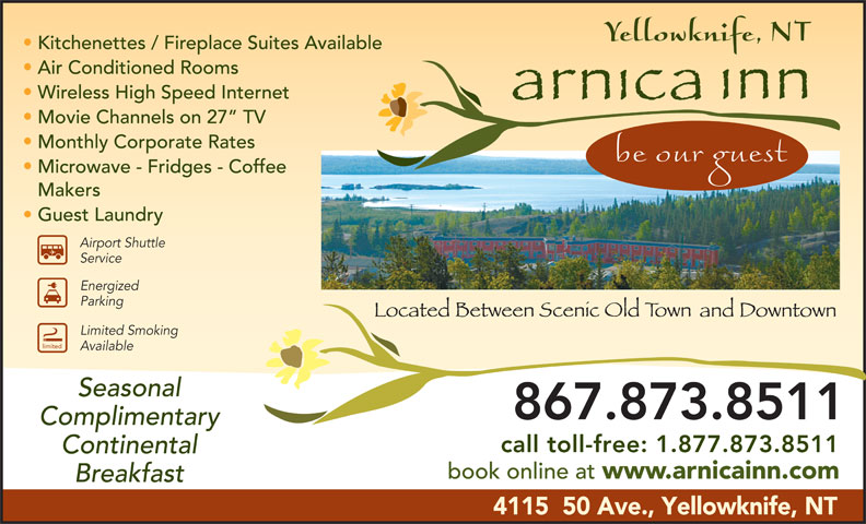 Arnica Inn (867-873-8511) - Display Ad - Limited Smoking limited Available Seasonal 867.873.8511 Complimentary call toll-free: 1.877.873.8511 Continental book online at www.arnicainn.com Breakfast 4115  50 Ave., Yellowknife, NT Kitchenettes / Fireplace Suites Available Air Conditioned Rooms Wireless High Speed Internet Movie Channels on 27  TV Monthly Corporate Rates Microwave - Fridges - Coffee Makers Guest Laundry Airport Shuttle Service Energized Parking