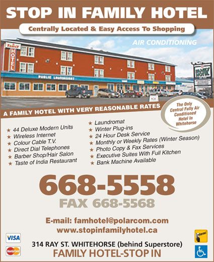 Stop In Family Hotel (867-668-5558) - Annonce illustrée======= - STOP IN FAMILY HOTEL Centrally Located & Easy Access To Shopping AIR CONDITIONING The Only A FAMILY HOTEL WITH VERY REASONABLE RATES Central Fully Air Conditioned Hotel In Laundromat Whitehorse 44 Deluxe Modern Units Winter Plug-ins Wireless Internet 24 Hour Desk Service Colour Cable T.V. Monthly or Weekly Rates (Winter Season) Direct Dial Telephones Photo Copy & Fax Services Barber Shop/Hair Salon Executive Suites With Full Kitchen Taste of India Restaurant Bank Machine Available 668-5558 FAX 668-5568 www.stopinfamilyhotel.ca 314 RAY ST. WHITEHORSE (behind Superstore) FAMILY HOTEL-STOP IN