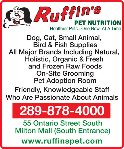 Ruffin's Pet Nutrition Centre (289-878-4000) - Annonce illustrée======= - Pet Adoption Room Friendly, Knowledgeable Staff Who Are Passionate About Animals 289-878-4000 55 Ontario Street South Milton Mall (South Entrance) www.ruffinspet.com On-Site Grooming Bird & Fish Supplies All Major Brands Including Natural, Holistic, Organic & Fresh and Frozen Raw Foods Dog, Cat, Small Animal,