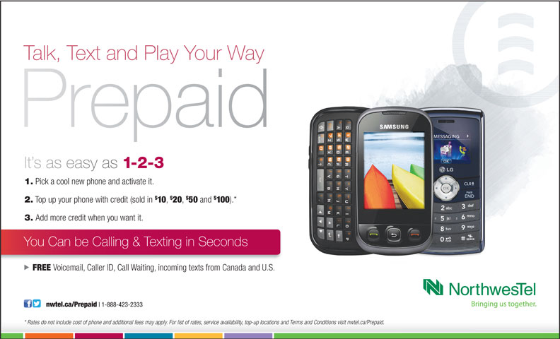 Northwestel (1-800-667-0123) - Display Ad - Talk, Text and Play Your Way It s as easy as 1-2-3 1. Pick a cool new phone and activate it. 2. Top up your phone with credit (sold in 10 20 50 and 100 ).* 3. Add more credit when you want it. You Can be Calling & Texting in Seconds FREE Voicemail, Caller ID, Call Waiting, incoming texts from Canada and U.S. *   Rates do not include cost of phone and additional fees may apply. For list of rates, service availability, top-up locations and Terms and Conditions visit nwtel.ca/Prepaid.