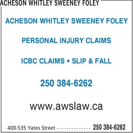 Acheson Whitley Sweeney Foley (250-384-6262) - Display Ad - ACHESON WHITLEY SWEENEY FOLEY PERSONAL INJURY CLAIMS ICBC CLAIMS   SLIP & FALL 250 384-6262 www.awslaw.ca  ACHESON WHITLEY SWEENEY FOLEY PERSONAL INJURY CLAIMS ICBC CLAIMS   SLIP & FALL 250 384-6262 www.awslaw.ca