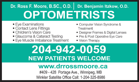 Nowlan & Moore Optometric (204-942-0059) - Display Ad - Dr. Ross F. Moore, B.SC., O.D. Dr. Benjamin Itzkow, O.D. OPTOMETRISTS Eye Examinations Computer Vision Syndrome & Contact Lens Fittings Treatment Children s Vision Care Designer Frames & Digital Lenses Glaucoma & Cataract Testing Pre & Post Operative Eye Care Eye Muscle Imbalance Treatment Vision Therapy 204-942-0059 NEW PATIENTS WELCOME www.drrossmoore.ca #409 - 428  Portage Ave., Winnipeg, MB Winkler Satellite Office Call: 1-204-325-8986