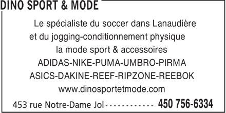 Dino Sport & Mode (450-756-6334) - Annonce illustrée======= - Le spécialiste du soccer dans Lanaudière et du jogging-conditionnement physique la mode sport & accessoires ADIDAS-NIKE-PUMA-UMBRO-PIRMA ASICS-DAKINE-REEF-RIPZONE-REEBOK www.dinosportetmode.com  Le spécialiste du soccer dans Lanaudière et du jogging-conditionnement physique la mode sport & accessoires ADIDAS-NIKE-PUMA-UMBRO-PIRMA ASICS-DAKINE-REEF-RIPZONE-REEBOK www.dinosportetmode.com