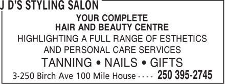 J D's Styling Salon (250-395-2745) - Display Ad - YOUR COMPLETE HAIR AND BEAUTY CENTRE HIGHLIGHTING A FULL RANGE OF ESTHETICS AND PERSONAL CARE SERVICES TANNING • NAILS • GIFTS