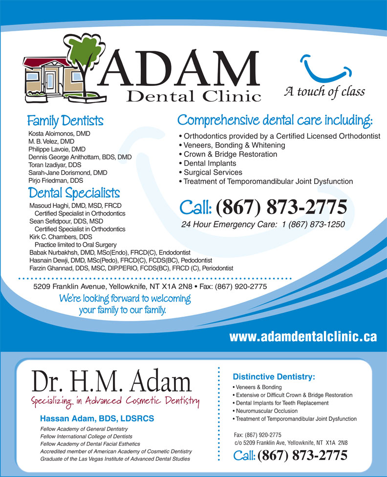 Adam Dental Clinic (867-873-2775) - Display Ad - A touch of class Comprehensive dental care including: Family Dentists Kosta Aloimonos, DMD Orthodontics provided by a Certified Licensed Orthodontist M. B. Velez, DMD Veneers, Bonding & Whitening Philippe Lavoie, DMD Crown & Bridge Restoration Dennis George Anithottam, BDS, DMD Dental Implants Toran Izadiyar, DDS Surgical Services Sarah-Jane Dorismond, DMD Pirjo Friedman, DDS Treatment of Temporomandibular Joint Dysfunction Dental Specialists Masoud Haghi, DMD, MSD, FRCD Call: (867) 873-2775 Certified Specialist in Orthodontics Sean Sefidpour, DDS, MSD 24 Hour Emergency Care:  1 (867) 873-1250 Certified Specialist in Orthodontics Kirk C. Chambers, DDS Practice limited to Oral Surgery Babak Nurbakhsh, DMD, MSc(Endo), FRCD(C), Endodontist Hasnain Dewji, DMD, MSc(Pedo), FRCD(C), FCDS(BC), Pedodontist Farzin Ghannad, DDS, MSC, DIP.PERIO, FCDS(BC), FRCD (C), Periodontist 5209 Franklin Avenue, Yellowknife, NT X1A 2N8   Fax: (867) 920-2775 We re looking forward to welcoming your family to our family. www.adamdentalclinic.ca Distinctive Dentistry: Veneers & Bonding Extensive or Difficult Crown & Bridge Restoration Dental Implants for Teeth Replacement Neuromuscular Occlusion Treatment of Temporomandibular Joint Dysfunction Hassan Adam, BDS, LDSRCS Fellow Academy of General Dentistry Fax: (867) 920-2775 Fellow International College of Dentists c/o 5209 Franklin Ave, Yellowknife, NT  X1A  2N8 Fellow Academy of Dental Facial Esthetics Accredited member of American Academy of Cosmetic Dentistry Call: (867) 873-2775 Graduate of the Las Vegas Institute of Advanced Dental Studies