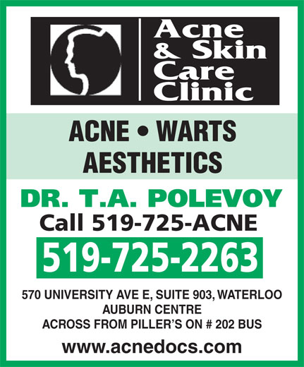 Acne and Skin Care Clinic (519-725-2263) - Display Ad - Acne & Skin Care Clinic ACNE   WARTS AESTHETICS DR. T.A. POLEVOY Call 519-725-ACNE 519-725-2263 570 UNIVERSITY AVE E, SUITE 903, WATERLOO ACROSS FROM PILLER S ON # 202 BUS www.acnedocs.com AUBURN CENTRE