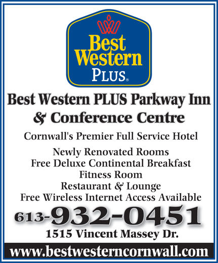 Best Western Plus (1-877-772-3297) - Annonce illustrée======= - Cornwall's Premier Full Service Hotel Newly Renovated Rooms Free Deluxe Continental Breakfast Fitness Room Restaurant & Lounge Free Wireless Internet Access Available 613-613- 932-0451932-0451 1515 Vincent Massey Dr.1515 Vincent Massey Dr. www.bestwesterncornwall.com Best Western PLUS Parkway Inn & Conference Centre