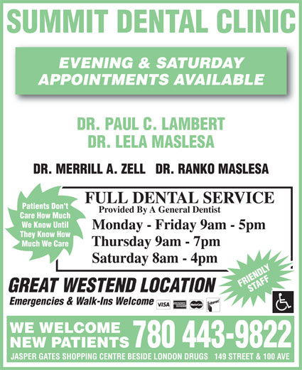 Summit Dental Clinic (780-484-3931) - Display Ad - DR. PAUL C. LAMBERT APPOINTMENTS AVAILABLE DR. LELA MASLESA DR. MERRILL A. ZELL   DR. RANKO MASLESA FULL DENTAL SERVICE Patients Don't Provided By A General Dentist Care How Much We Know Until Monday - Friday 9am - 5pm They Know How Thursday 9am - 7pm Much We Care Saturday 8am - 4pm FRIENDLYSTAFF GREAT WESTEND LOCATION Emergencies & Walk-Ins Welcome WE WELCOME 780 443-9822 NEW PATIENTS JASPER GATES SHOPPING CENTRE BESIDE LONDON DRUGS   149 STREET & 100 AVE SUMMIT DENTAL CLINIC EVENING & SATURDAY