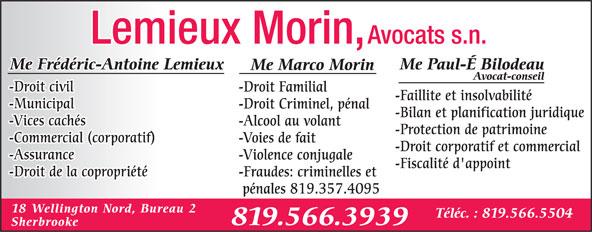 Me Frédéric-Antoine Lemieux (819-566-3939) - Annonce illustrée======= - pénales 819.357.4095 18 Wellington Nord, Bureau 2 Téléc. : 819.566.5504 819.566.3939 Sherbrooke Avocats s.n.Lemieux Morin, Me Paul-É BilodeauMe Frédéric-Antoine Lemieux Me Marco Morin Avocat-conseil -Droit civil -Droit Familial -Faillite et insolvabilité -Municipal -Droit Criminel, pénal -Bilan et planification juridique -Vices cachés -Alcool au volant -Protection de patrimoine -Commercial (corporatif) -Voies de fait -Droit corporatif et commercial -Assurance -Violence conjugale -Fiscalité d'appoint -Droit de la copropriété -Fraudes: criminelles et