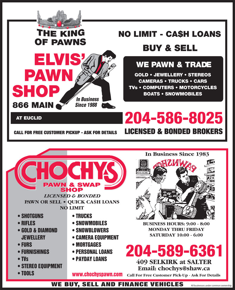 Chochy's Pawn & Swap Shop (204-589-6361) - Annonce illustrée======= - 866 MAIN AT EUCLID LICENSED & BONDED BROKERS CALL FOR FREE CUSTOMER PICKUP - ASK FOR DETAILS In Business Since 1983 PAWN & SWAP SHOP LICENSED & BONDED PAWN OR SELL   QUICK CA$H LOANS NO LIMIT TRUCKS  SHOTGUNS SNOWMOBILES  RIFLES BUSINESS HOURS: 9:00 - 8:00 MONDAY THRU FRIDAY SNOWBLOWERS  GOLD & DIAMOND SATURDAY 10:00 - 6:00 CAMERA EQUIPMENT   JEWELLERY MORTGAGES  FURS PERSONAL LOANS  FURNISHINGS 204-589-6361 PAYDAY LOANS  TVs 409 SELKIRK at SALTER STEREO EQUIPMENT TOOLS www.chochyspawn.com Call For Free Customer Pick-Up - Ask For Details Since 198 WE BUY, SELL AND FINANCE VEHICLES All businesses under common ownership 204-586-8025 NO LIMIT - CA$H LOANS BUY & SELL WE PAWN & TRADE GOLD   JEWELLERY   STEREOS CAMERAS   TRUCKS   CARS TVs   COMPUTERS   MOTORCYCLES BOATS   SNOWMOBILES In Business