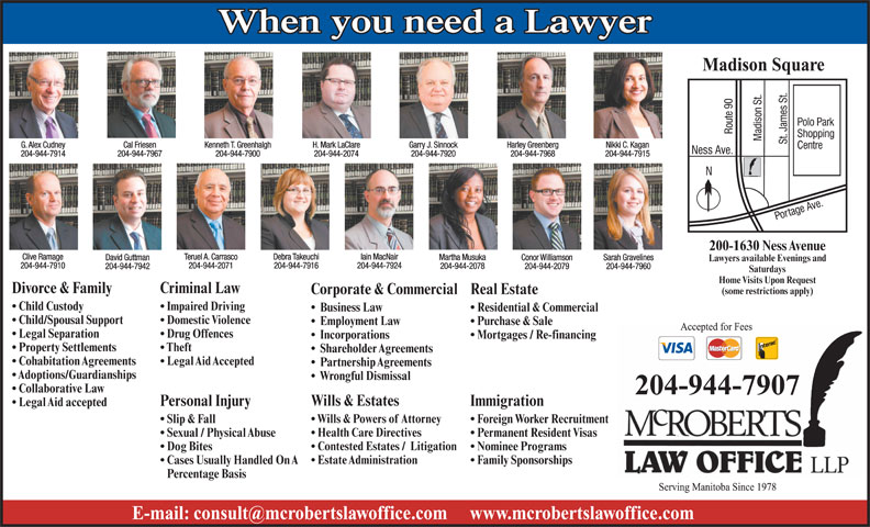 McRoberts Law Office LLP (204-944-7907) - Annonce illustrée======= - Family Sponsorships  Cases Usually Handled On A Percentage Basis Contested Estates /  Litigation Nominee Programs  Dog Bites Estate Administration 200-1630 Ness Avenue Clive Ramage 204-944-7915 Iain MacNairDebra TakeuchiTeruel A. Carrasco Martha Musuka Conor Williamson Sarah GravelinesDavid Guttman Lawyers available Evenings and 204-944-7910 204-944-7924204-944-7916204-944-2071 204-944-2078 204-944-2079 204-944-7960204-944-7942 Saturdays Home Visits Upon Request Divorce & Family Criminal Law Real EstateCorporate & Commercial (some restrictions apply) Child Custody Impaired Driving Business Law Residential & Commercial Child/Spousal Support Domestic Violence Purchase & Sale   Employment Law Legal Separation When you need a Lawyer Madison Square G. Alex Cudney Cal Friesen Harley GreenbergGarry J. SinnockH. Mark LaClareKenneth T. Greenhalgh Nikki C. Kagan 204-944-7914 204-944-7967 204-944-7968204-944-7920204-944-2074204-944-7900 204-944-7915 200-1630 Ness Avenue Clive Ramage Iain MacNairDebra TakeuchiTeruel A. Carrasco Martha Musuka Conor Williamson Sarah GravelinesDavid Guttman Lawyers available Evenings and 204-944-7910 204-944-7924204-944-7916204-944-2071 204-944-2078 204-944-2079 204-944-7960204-944-7942 Saturdays Home Visits Upon Request Divorce & Family Criminal Law Real EstateCorporate & Commercial (some restrictions apply) Child Custody Impaired Driving Business Law Residential & Commercial Child/Spousal Support Domestic Violence Purchase & Sale   Employment Law Legal Separation Drug Offences Mortgages / Re-financing   Incorporations Property Settlements Theft Shareholder Agreements Cohabitation Agreements Legal Aid Accepted Partnership Agreements Adoptions/Guardianships Wrongful Dismissal Collaborative Law 204-944-7907 Wills & Estates ImmigrationPersonal Injury Legal Aid accepted Wills & Powers of Attorney Foreign Worker Recruitment  Slip & Fall Health Care Directives Drug Offences Mortgages 