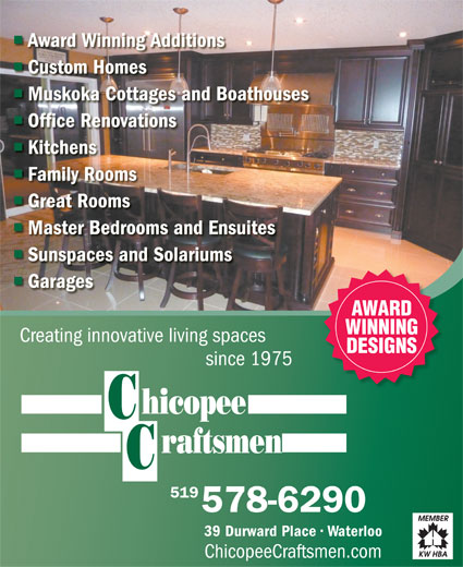 Chicopee Craftsmen (1999) Inc (519-578-6290) - Annonce illustrée======= - Award Winning Additions Custom Homes Muskoka Cottages and Boathouses Office Renovations Kitchens Family Rooms Great Rooms 118388536118388536 Master Bedrooms and Ensuites Sunspaces and Solariums Garages AWARD WINNING DESIGNS since 1975 519 578-6290 39 Durward Place   Waterloo ChicopeeCraftsmen.com Creating innovative living spaces