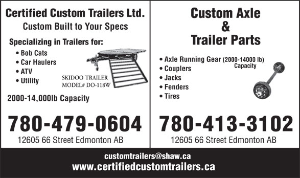 Custom Axle & Trailer Parts (780-413-3102) - Display Ad - Certified Custom Trailers Ltd. Custom Axle Custom Built to Your Specs & Trailer Parts Specializing in Trailers for: Bob Cats Axle Running Gear (2000-14000 lb) Car Haulers Capacity Couplers ATV SKIDOO TRAILER Jacks Utility MODEL# DO-118W Fenders Tires 2000-14,000lb Capacity 780-479-0604 780-413-3102 12605 66 Street Edmonton AB customtrailers@shaw.ca www.certifiedcustomtrailers.ca