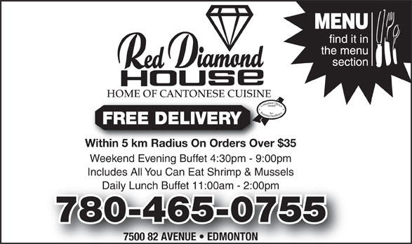Red Diamond House Restaurant (780-465-0755) - Annonce illustrée======= - HOME OF CANTONESE CUISINE FREE DELIVERY Within 5 km Radius On Orders Over $35Within 5 km Radius On Orders Over Weekend Evening Buffet 4:30pm - 9:00pm Includes All You Can Eat Shrimp & Mussels Daily Lunch Buffet 11:00am - 2:00pmly Lunch Buffet 11:00am - 2:00pm 780-465-0755780-465-0755 7500 82 AVENUE   EDMONTON HOME OF CANTONESE CUISINE FREE DELIVERY Within 5 km Radius On Orders Over $35Within 5 km Radius On Orders Over Weekend Evening Buffet 4:30pm - 9:00pm Includes All You Can Eat Shrimp & Mussels Daily Lunch Buffet 11:00am - 2:00pmly Lunch Buffet 11:00am - 2:00pm 780-465-0755780-465-0755 7500 82 AVENUE   EDMONTON