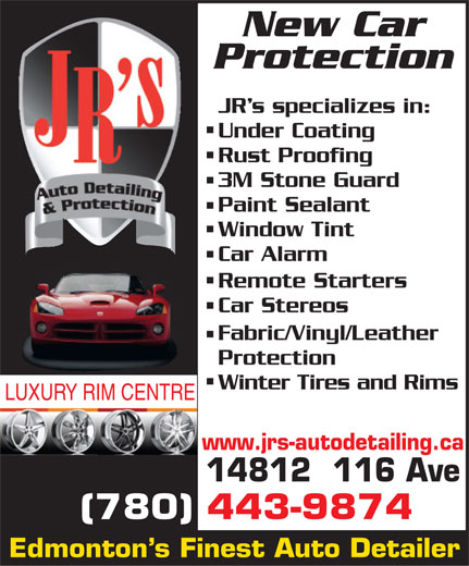 JR's Auto Detailing (780-451-8707) - Display Ad - Protection JR s specializes in: Under Coating Rust Proofing 3M Stone Guard Paint Sealant Window Tint Car Alarm Remote Starters Car Stereos Fabric/Vinyl/Leather Protection New Car Winter Tires and Rims LUXURY RIM CENTRE www.jrs-autodetailing.ca 14812  116 Ave (780) 443-9874 Edmonton s Finest Auto Detailer