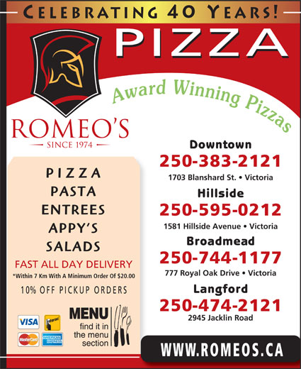 Romeo's (250-383-2121) - Display Ad - Hillside Celebrating 40 Y ears! PIZZA Downtown 250-383-2121 PIZZA 1703 Blanshard St.   Victoria PASTA ENTREES 250-595-0212 1581 Hillside Avenue   Victoria APPY S Broadmead SALADS 250-744-1177 FAST ALL DAY DELIVERY 777 Royal Oak Drive   Victoria *Within 7 Km With A Minimum Order Of $20.00 Langford 10% OFF P ICKUP ORDERS 250-474-2121 2945 Jacklin Road WWW.ROMEOS.CA