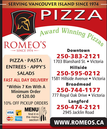 Romeo's (250-383-2121) - Display Ad - Serving Vancouver island since 1974 PIZZA Downtown 250-383-2121 PIZZA   PASTA 1703 Blanshard St.   Victoria ENTREES   APPY S Hillside SALADS 250-595-0212 1581 Hillside Avenue   Victoria FAST ALL DAY DELIVERY Broadmead *Within 7 Km With A 250-744-1177 Minimum Order 777 Royal Oak Drive   Victoria Of $20.00 Langford 10% OFF PICKUP ORDERS 250-474-2121 2945 Jacklin Road WWW.ROMEOS.CA