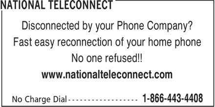 National Teleconnect (1-866-443-4408) - Annonce illustrée======= - Disconnected by your Phone Company? Fast easy reconnection of your home phone No one refused!! www.nationalteleconnect.com  Disconnected by your Phone Company? Fast easy reconnection of your home phone No one refused!! www.nationalteleconnect.com