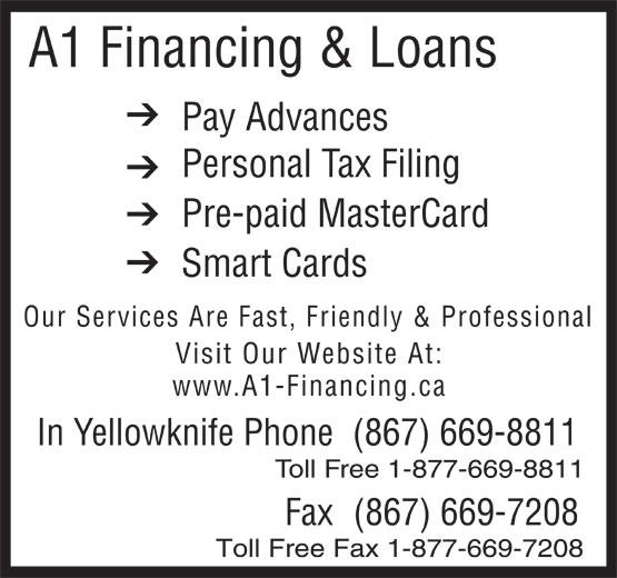 A1 Financing & Loans (867-669-8811) - Annonce illustrée======= - A1 Financing & Loans Pay Advances Personal Tax Filing Pre-paid MasterCard Smart Cards Our Services Are Fast, Friendly & Professional Visit Our Website At: www.A1-Financing.ca In Yellowknife Phone(867) 669-8811 Toll Free 1-877-669-8811 Fax(867) 669-7208 Toll Free Fax 1-877-669-7208