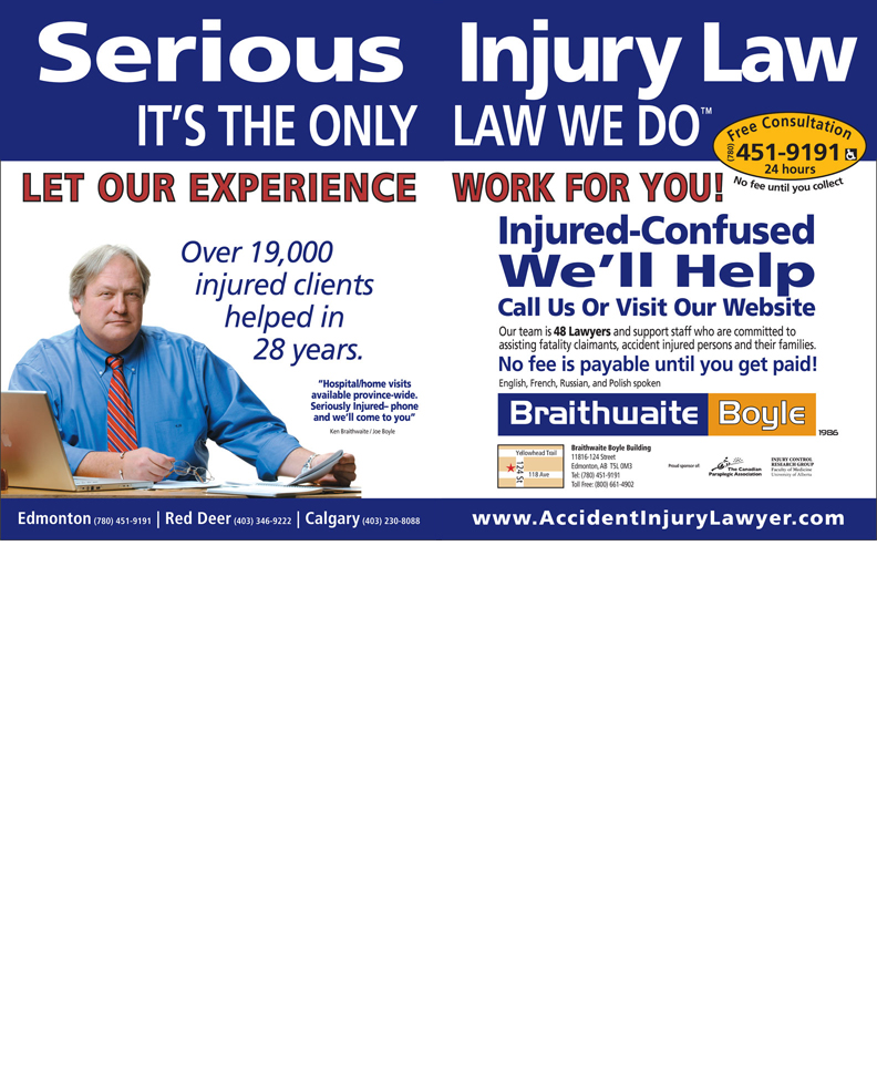 Braithwaite Boyle Accident Injury Law (780-451-9191) - Annonce illustrée======= - Injury Law Free Consultation(780)24 hour LAW WE DO No fee untilyou collect451-9191 Injured-Confused We ll Helpll Call Us Or Visit Our Website Our team is 48 Lawyers and support staff who are committed to assisting fatality claimants, accident injured persons and their families. No fee is payable until you get paid! English, French, Russian, and Polish spoken Braithwaite Boyle Building Yellowhead Trail 11816-124 Street 124 St Proud sponsor of: Edmonton, AB  T5L 0M3 118 Ave Tel: (780) 451-9191 Toll Free: (800) 661-4902 www.AccidentInjuryLawyer .com