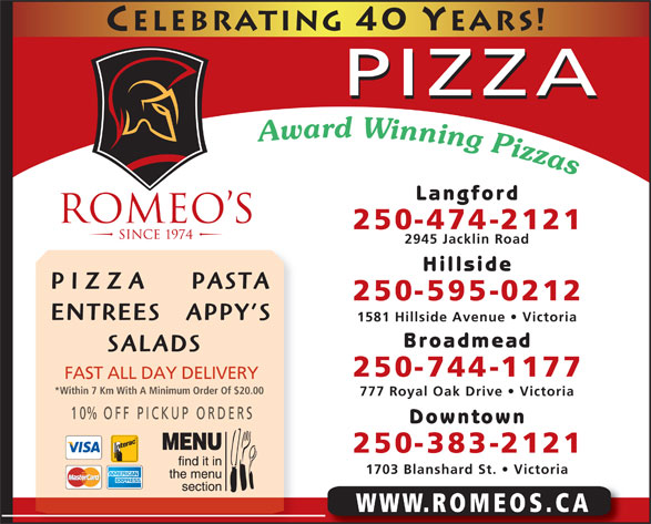 Romeo's (250-474-2121) - Annonce illustrée======= - PIZZA Langford 250-474-2121 2945 Jacklin Road Hillside PIZZA     PASTA 250-595-0212 ENTREES   APPY S 1581 Hillside Avenue   Victoria Broadmead SALADS 250-744-1177 FAST ALL DAY DELIVERY *Within 7 Km With A Minimum Order Of $20.00 777 Royal Oak Drive   Victoria 10% OFF P ICKUP ORDERS Downtown 250-383-2121 1703 Blanshard St.   Victoria WWW.ROMEOS.CA PIZZA Langford 250-474-2121 2945 Jacklin Road Hillside PIZZA     PASTA 250-595-0212 ENTREES   APPY S 1581 Hillside Avenue   Victoria Broadmead SALADS 10% OFF P ICKUP ORDERS Downtown 250-744-1177 FAST ALL DAY DELIVERY *Within 7 Km With A Minimum Order Of $20.00 777 Royal Oak Drive   Victoria 250-383-2121 1703 Blanshard St.   Victoria WWW.ROMEOS.CA