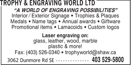 """Trophy & Engraving World Ltd (403-529-5800) - Display Ad - """"A WORLD OF ENGRAVING POSSIBILITIES"""" Interior / Exterior Signage • Trophies & Plaques Medals • Name tags • Annual awards • Giftware Promotional items • Lamacoids • Custom logos Laser engraving on: glass, leather, wood, marble plastic & more!"""