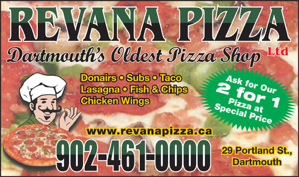 Revana Pizza Ltd (902-461-0000) - Annonce illustrée======= - Ltd Dartmouth s Oldest Pizza Shop Ask for Our Donairs   Subs   Taco 2 for 1 Lasagna   Fish & Chips Special PricePizza at Chicken Wings www.revanapizza.ca 29 Portland St.,29 Portland St., DartmouthDartmouth 902-461-0000