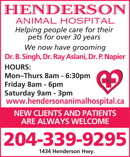Henderson Animal Hospital (204-339-9295) - Display Ad - HENDERSON ANIMAL HOSPITAL Helping people care for their pets for over 30 years We now have grooming Dr. B. Singh, Dr. Ray Aslani, Dr. P. Napier HOURS: Mon-Thurs 8am - 6:30pm Friday 8am - 6pm Saturday 9am - 3pm www.hendersonanimalhospital.ca NEW CLIENTS AND PATIENTS ARE ALWAYS WELCOME 204-339-9295 1434 Henderson Hwy.