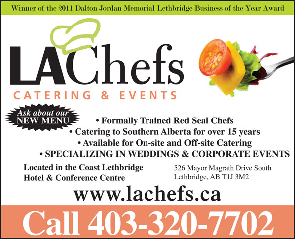 L A Chefs Catering & Events Ltd (403-320-7702) - Annonce illustrée======= - NEW MENU Formally Trained Red Seal Chefs Catering to Southern Alberta for over 15 years Available for On-site and Off-site Catering SPECIALIZING IN WEDDINGS & CORPORATE EVENTS Located in the Coast Lethbridge 526 Mayor Magrath Drive South Lethbridge, AB T1J 3M2 Hotel & Conference Centre www.lachefs.ca Call 403-320-7702 Ask about our