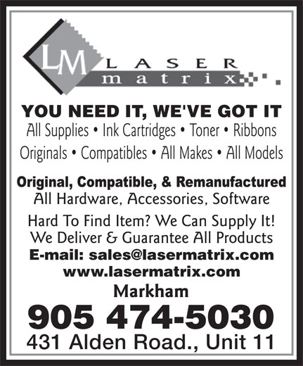 Laser Matrix (905-474-5030) - Annonce illustrée======= - YOU NEED IT, WE'VE GOT IT All Supplies   Ink Cartridges   Toner   Ribbons Originals   Compatibles   All Makes   All Models All Hardware, Accessories, Software Hard To Find Item? We Can Supply It! We Deliver & Guarantee All Products www.lasermatrix.com Markham 905 474-5030 431 Alden Road., Unit 11