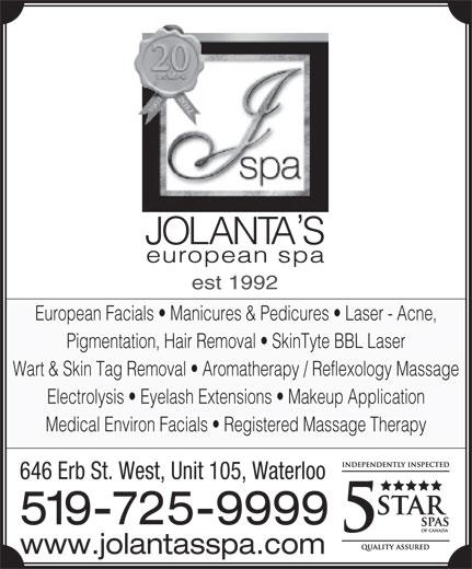 Jolanta's European Spa Ltd (519-725-9999) - Display Ad - est 1992 European Facials   Manicures & Pedicures   Laser - Acne, Pigmentation, Hair Removal   SkinTyte BBL Laser Wart & Skin Tag Removal   Aromatherapy / Reflexology Massage Electrolysis   Eyelash Extensions   Makeup Application Medical Environ Facials   Registered Massage Therapy 646 Erb St. West, Unit 105, Waterloo 519-725-9999 www.jolantasspa.com