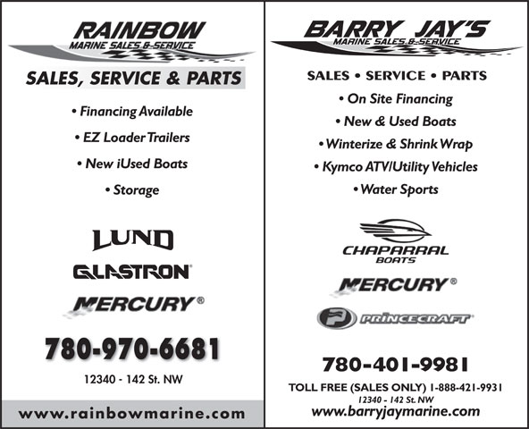 Barry Jay's Marine (780-428-2628) - Annonce illustrée======= - SALES   SERVICE   PARTS SALES, SERVICE & PARTS On Site Financing Financing Available New & Used Boats EZ Loader Trailers Winterize & Shrink Wrap New iUsed Boats Kymco ATV/Utility Vehicles Water Sports Storage 780-970-6681 780-401-9981 12340 - 142 St. NW TOLL FREE (SALES ONLY) 1-888-421-9931 12340 - 142 St. NW www.barryjaymarine.com www.rainbowmarine.com SALES   SERVICE   PARTS SALES, SERVICE & PARTS On Site Financing Financing Available New & Used Boats EZ Loader Trailers Winterize & Shrink Wrap New iUsed Boats Kymco ATV/Utility Vehicles Water Sports Storage 780-970-6681 780-401-9981 12340 - 142 St. NW TOLL FREE (SALES ONLY) 1-888-421-9931 12340 - 142 St. NW www.barryjaymarine.com www.rainbowmarine.com