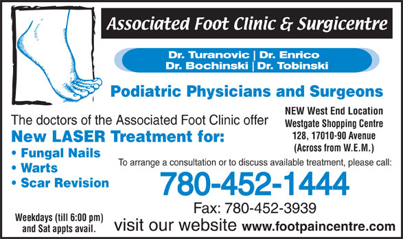 Associated Foot Clinic (780-452-1444) - Annonce illustrée======= - Podiatric Physicians and Surgeons NEW West End Location The doctors of the Associated Foot Clinic offer Westgate Shopping Centre 128, 17010-90 Avenue New LASER Treatment for: (Across from W.E.M.) Fungal Nails To arrange a consultation or to discuss available treatment, please call: Warts Scar Revision 780-452-1444 Fax: 780-452-3939 Weekdays (till 6:00 pm) visit our website www.footpaincentre.com and Sat appts avail.  Podiatric Physicians and Surgeons NEW West End Location The doctors of the Associated Foot Clinic offer Westgate Shopping Centre 128, 17010-90 Avenue New LASER Treatment for: (Across from W.E.M.) Fungal Nails To arrange a consultation or to discuss available treatment, please call: Warts Scar Revision 780-452-1444 Fax: 780-452-3939 Weekdays (till 6:00 pm) visit our website www.footpaincentre.com and Sat appts avail.