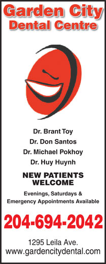 Garden City Dental Centre (204-694-2042) - Annonce illustrée======= - WELCOME Evenings, Saturdays & Garden Cityy Dental Centre Dr. Brant Toy Dr. Don Santos Dr. Michael Pokhoy Dr. Huy Huynh NEW PATIENTS Emergency Appointments Available 204-694-2042 1295 Leila Ave. www.gardencitydental.com Garden Cityy Dental Centre Dr. Brant Toy Dr. Don Santos Dr. Michael Pokhoy Dr. Huy Huynh NEW PATIENTS WELCOME Evenings, Saturdays & Emergency Appointments Available 204-694-2042 1295 Leila Ave. www.gardencitydental.com