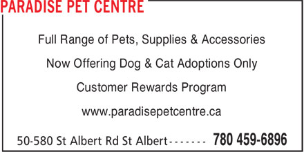 Paradise Pet Centre (780-459-6896) - Display Ad - Now Offering Dog & Cat Adoptions Only Customer Rewards Program www.paradisepetcentre.ca Full Range of Pets, Supplies & Accessories