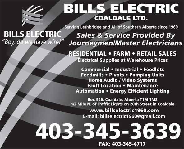 Bills Electric Coaldale Ltd (403-345-3639) - Annonce illustrée======= - BILLS ELECTRIC COALDALE LTD. Serving Lethbridge and All of Southern Alberta since 1960 Sales & Service Provided By Journeymen/Master Electricians RESIDENTIAL   FARM   RETAIL SALES Electrical Supplies at Warehouse Prices Commercial   Industrial   Feedlots Feedmills   Pivots   Pumping Units Home Audio / Video Systems Fault Location   Maintenance Automation   Energy Efficient Lighting Box 946, Coaldale, Alberta T1M 1M8 1/2 Mile N. of Traffic Lights on 20th Street in Coaldale www.billselectric1960.com 403-345-3639 FAX: 403-345-4717