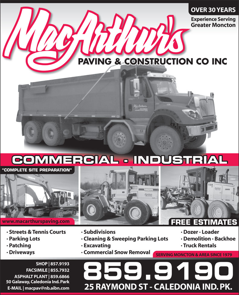 MacArthur's Paving & Construction Co Inc (506-859-9190) - Display Ad - OVER 30 YEARS Experience Serving Greater Moncton PAVING & CONSTRUCTION CO INC COMMERCIAL - INDUSTRIAL COMPLETE SITE PREPARATION www.macarthurspaving.com FREE ESTIMATES · Dozer · Loader· Streets & Tennis Courts · Subdivisions · Demolition · Backhoe· Parking Lots · Cleaning & Sweeping Parking Lots · Truck Rentals· Patching · Excavating · Driveways · Commercial Snow Removal SERVING MONCTON & AREA SINCE 1979 SHOP 857.9193 FACSIMILE 855.7932 ASPHALT PLANT 859.6866 859.9190 50 Galaway, Caledonia Ind. Park E-MAIL 25 RAYMOND ST - CALEDONIA IND. PK.