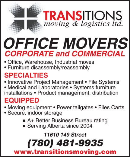 Transitions Moving & Logistics Ltd (780-481-9935) - Display Ad - TRANS ITIONS moving & logistics ltd. OFFICE MOVERS CORPORATE and COMMERCIAL Office, Warehouse, Industrial moves Furniture disassembly/reassembly SPECIALTIES Innovative Project Management   File Systems Medical and Laboratories   Systems furniture installations   Product management, distribution EQUIPPED Moving equipment   Power tailgates   Files Carts Secure, indoor storage  A+ Better Business Bureau rating  Serving Alberta since 2004 11610 149 Street (780) 481-9935 www.transitionsmoving.com