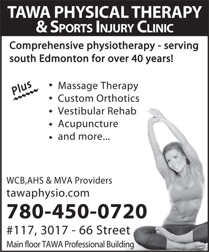 Tawa Physical Therapy & Sports Injury Clinic Ltd (780-450-0720) - Annonce illustrée======= - TAWA PHYSICAL THERAPY & SPORTS INJURY CLINIC Comprehensive physiotherapy - serving south Edmonton for over 40 years! PlusPlus Massage TherapyMassage Therapy Custom OrthoticsCustom Orthotics Vestibular RehabVestibular Rehab AcupunctureAcupuncture and more...and more... WCB,AHS & MVA Providers tawaphysio.com 780-450-0720 #117, 3017 - 66 Street Main floor TAWA Professional Building  TAWA PHYSICAL THERAPY & SPORTS INJURY CLINIC Comprehensive physiotherapy - serving south Edmonton for over 40 years! PlusPlus Massage TherapyMassage Therapy Custom OrthoticsCustom Orthotics Vestibular RehabVestibular Rehab AcupunctureAcupuncture and more...and more... WCB,AHS & MVA Providers tawaphysio.com 780-450-0720 #117, 3017 - 66 Street Main floor TAWA Professional Building