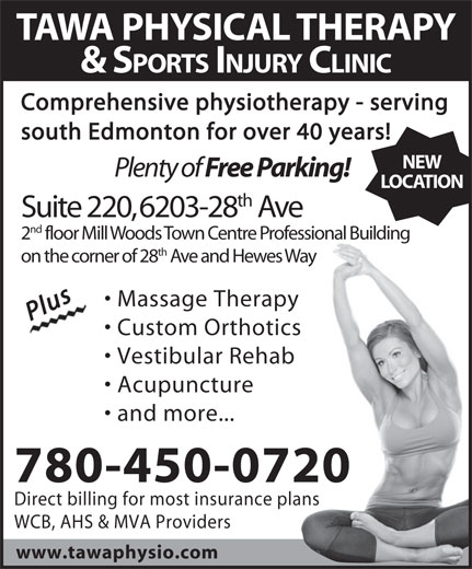 Tawa Physical Therapy & Sports Injury Clinic Ltd (780-450-0720) - Display Ad - LOCATION th Suite 220, 6203-28 Ave nd 2 floor Mill Woods Town Centre Professional Building th on the corner of 28 Ave and Hewes Way Massage Therapy PlusPlus Custom Orthotics Vestibular Rehab Acupuncture and more... 780-450-0720 Direct billing for most insurance plans WCB, AHS & MVA Providers www.tawaphysio.com TAWA PHYSICAL THERAPY & SPORTS INJURY CLINIC Comprehensive physiotherapy - serving south Edmonton for over 40 years! NEW Plenty of Free Parking!