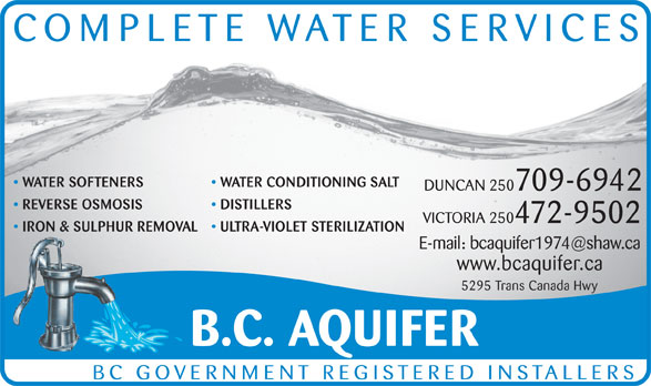 BC Aquifer (250-748-4041) - Display Ad - WATER SOFTENERS WATER CONDITIONING SALT DUNCAN 250709-6942 REVERSE OSMOSIS DISTILLERS VICTORIA 250472-9502 IRON & SULPHUR REMOVAL ULTRA-VIOLET STERILIZATION COMPLETE WATER SERVICES www.bcaquifer.ca 5295 Trans Canada Hwy B.C. AQUIFER BC GOVERNMENT REGISTERED INSTALLERS