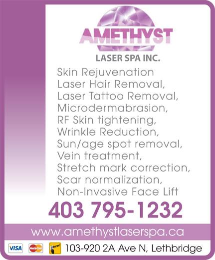 Amethyst Laser Spa Inc (403-795-1232) - Annonce illustrée======= - Skin Rejuvenation LASER SPA INC. Laser Hair Removal, Laser Tattoo Removal, Microdermabrasion, RF Skin tightening, Wrinkle Reduction, Sun/age spot removal, Vein treatment, Stretch mark correction, Scar normalization, Non-Invasive Face Lift 403 795-1232 www.amethystlaserspa.ca 103-920 2A Ave N, Lethbridge
