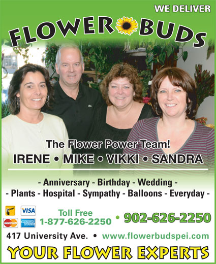 Flower Buds (902-626-2250) - Display Ad - The Flower Power Team! IRENE   MIKE   VIKKI   SANDRA - Anniversary - Birthday - Wedding - - Plants - Hospital - Sympathy - Balloons - Everyday - Toll Free 902-626-2250 1-877-626-2250 417 University Ave.     www.flowerbudspei.com Your Flower Experts WE DELIVER FLOWER    BUDS