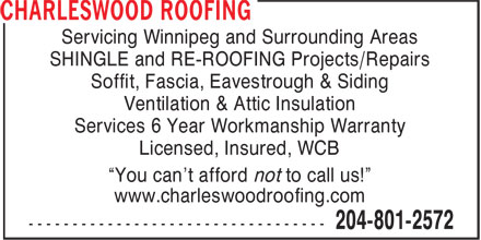 """Charleswood Roofing (204-801-2572) - Display Ad - Servicing Winnipeg and Surrounding Areas SHINGLE and RE-ROOFING Projects/Repairs Soffit, Fascia, Eavestrough & Siding Ventilation & Attic Insulation Services 6 Year Workmanship Warranty Licensed, Insured, WCB """"You can't afford not to call us!"""" www.charleswoodroofing.com  Servicing Winnipeg and Surrounding Areas SHINGLE and RE-ROOFING Projects/Repairs Soffit, Fascia, Eavestrough & Siding Ventilation & Attic Insulation Services 6 Year Workmanship Warranty Licensed, Insured, WCB """"You can't afford not to call us!"""" www.charleswoodroofing.com"""