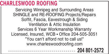 "Charleswood Roofing (204-801-2572) - Display Ad - CHARLESWOOD ROOFING Servicing Winnipeg and Surrounding Areas SHINGLE and RE-ROOFING Projects/Repairs Soffit, Fascia, Eavestrough & Siding Ventilation & Attic Insulation Services 6 Year Workmanship Warranty Licensed, Insured, WCB ! Office 204-505-3051 ""You can't afford not to call us!"" www.charleswoodroofing.com ---------------------------------- 204 801-2572"